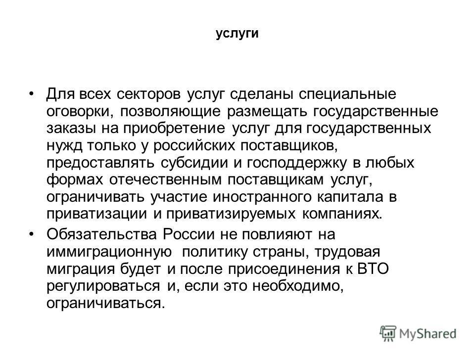 услуги Для всех секторов услуг сделаны специальные оговорки, позволяющие размещать государственные заказы на приобретение услуг для государственных нужд только у российских поставщиков, предоставлять субсидии и господдержку в любых формах отечественн