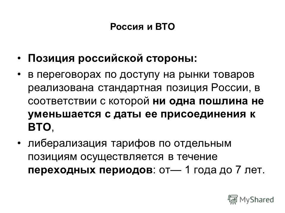 Россия и ВТО Позиция российской стороны: в переговорах по доступу на рынки товаров реализована стандартная позиция России, в соответствии с которой ни одна пошлина не уменьшается с даты ее присоединения к ВТО, либерализация тарифов по отдельным позиц