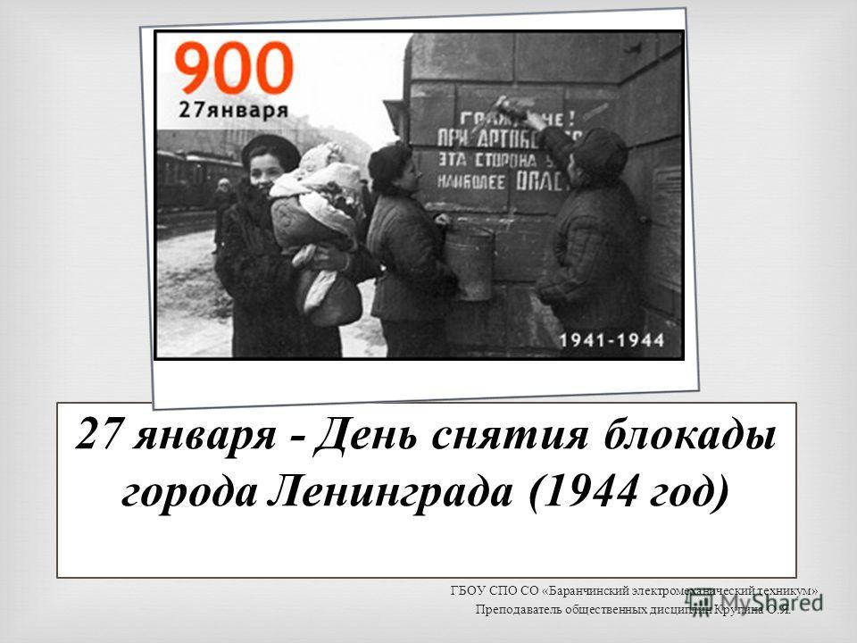27 января - День снятия блокады города Ленинграда (1944 год) ГБОУ СПО СО « Баранчинский электромеханический техникум » Преподаватель общественных дисциплин Крупина О. Я.