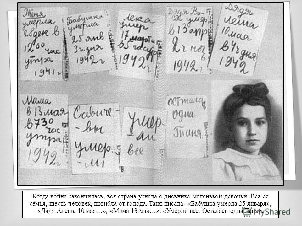 Когда война закончилась, вся страна узнала о дневнике маленькой девочки. Вся ее семья, шесть человек, погибла от голода. Таня писала: «Бабушка умерла 25 января», «Дядя Алеша 10 мая…», «Мама 13 мая…», «Умерли все. Осталась одна Таня».