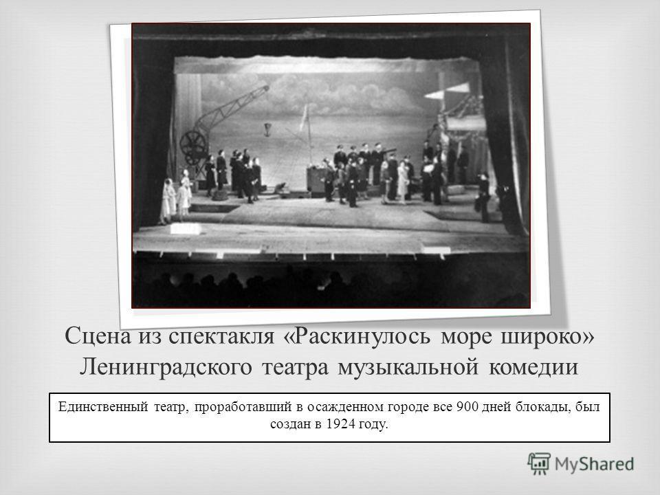 Сцена из спектакля « Раскинулось море широко » Ленинградского театра музыкальной комедии Единственный театр, проработавший в осажденном городе все 900 дней блокады, был создан в 1924 году.