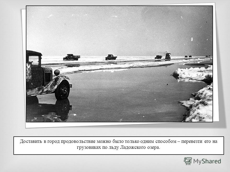 Доставить в город продовольствие можно было только одним способом – перевезти его на грузовиках по льду Ладожского озера.