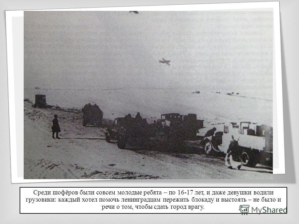 Среди шофёров были совсем молодые ребята – по 16-17 лет, и даже девушки водили грузовики: каждый хотел помочь ленинградцам пережить блокаду и выстоять – не было и речи о том, чтобы сдать город врагу.