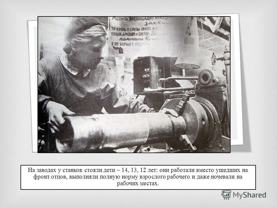 На заводах у станков стояли дети – 14, 13, 12 лет: они работали вместо ушедших на фронт отцов, выполняли полную норму взрослого рабочего и даже ночевали на рабочих местах.