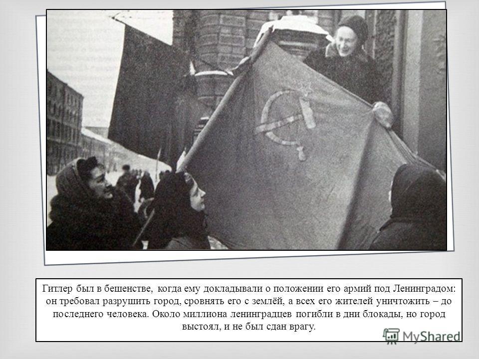 Гитлер был в бешенстве, когда ему докладывали о положении его армий под Ленинградом: он требовал разрушить город, сровнять его с землёй, а всех его жителей уничтожить – до последнего человека. Около миллиона ленинградцев погибли в дни блокады, но гор