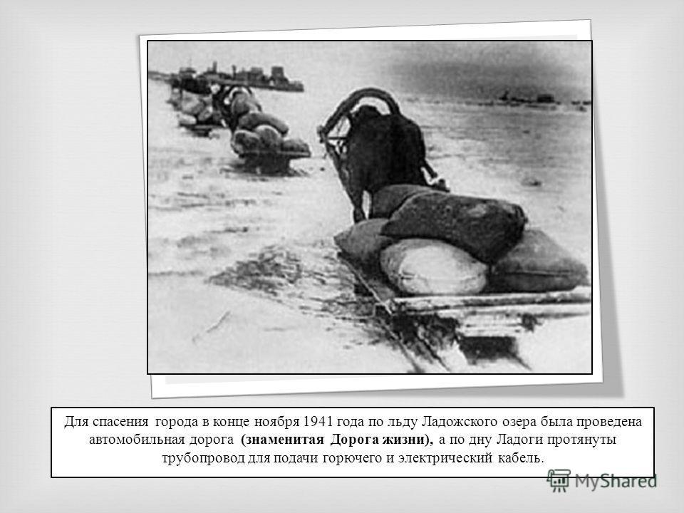 Для спасения города в конце ноября 1941 года по льду Ладожского озера была проведена автомобильная дорога (знаменитая Дорога жизни), а по дну Ладоги протянуты трубопровод для подачи горючего и электрический кабель.