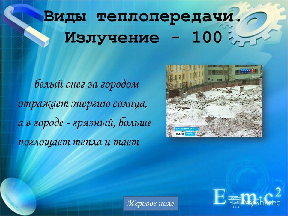 Виды теплопередачи. Излучение - 100 белый снег за городом отражает энергию солнца, а в городе - грязный, больше поглощает тепла и тает Игровое поле