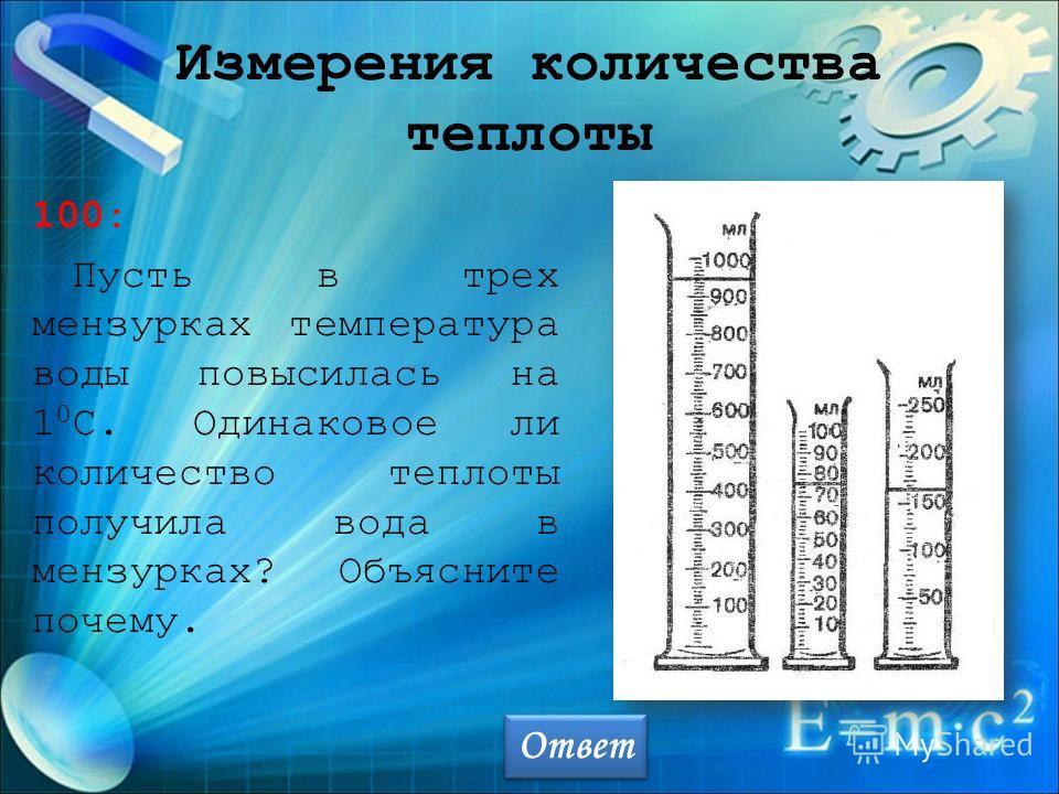 Измерения количества теплоты 100: Пусть в трех мензурках температура воды повысилась на 1 0 С. Одинаковое ли количество теплоты получила вода в мензурках? Объясните почему. Ответ
