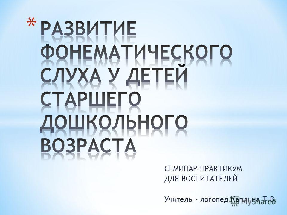 СЕМИНАР-ПРАКТИКУМ ДЛЯ ВОСПИТАТЕЛЕЙ Учитель – логопед Каплина Т.В.