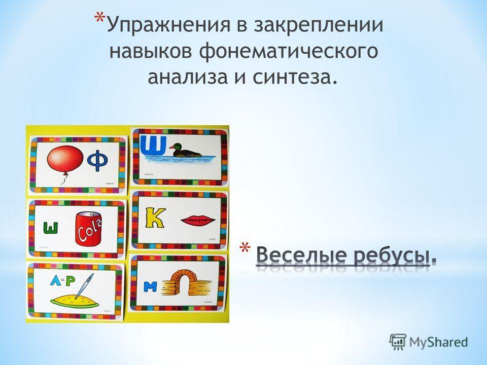 * Упражнения в закреплении навыков фонематического анализа и синтеза.