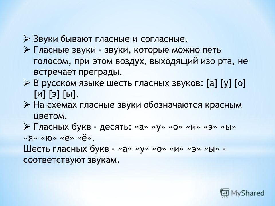 Звуки бывают гласные и согласные. Гласные звуки - звуки, которые можно петь голосом, при этом воздух, выходящий изо рта, не встречает преграды. В русском языке шесть гласных звуков: [а] [у] [о] [и] [э] [ы]. На схемах гласные звуки обозначаются красны