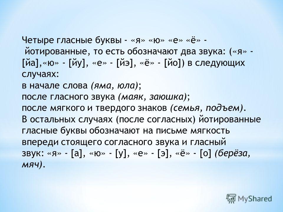 Четыре гласные буквы - «я» «ю» «е» «ё» - йотированные, то есть обозначают два звука: («я» - [йа],«ю» - [йу], «е» - [йэ], «ё» - [йо]) в следующих случаях: в начале слова (яма, юла); после гласного звука (маяк, заюшка); после мягкого и твердого знаков