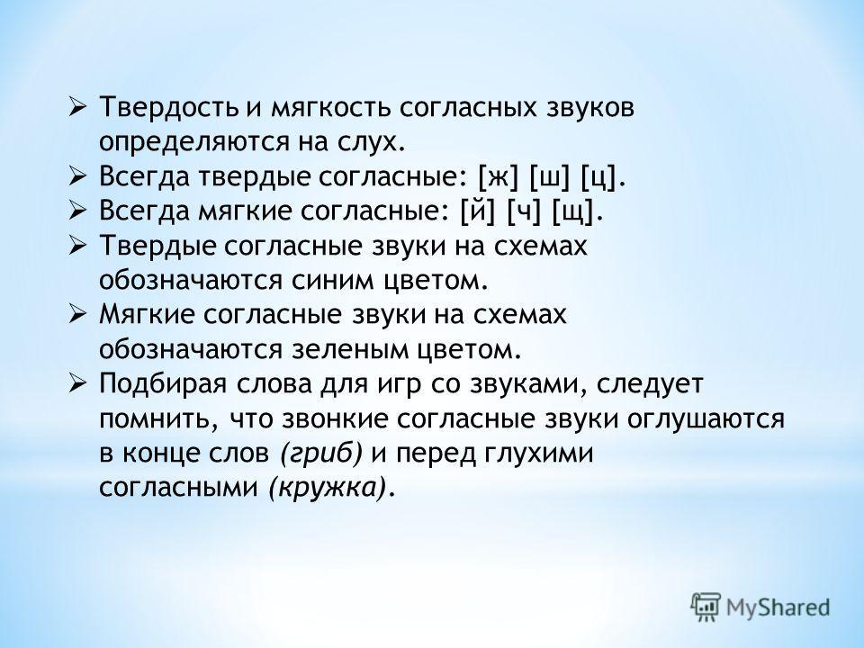 Твердость и мягкость согласных звуков определяются на слух. Всегда твердые согласные: [ж] [ш] [ц]. Всегда мягкие согласные: [й] [ч] [щ]. Твердые согласные звуки на схемах обозначаются синим цветом. Мягкие согласные звуки на схемах обозначаются зелены