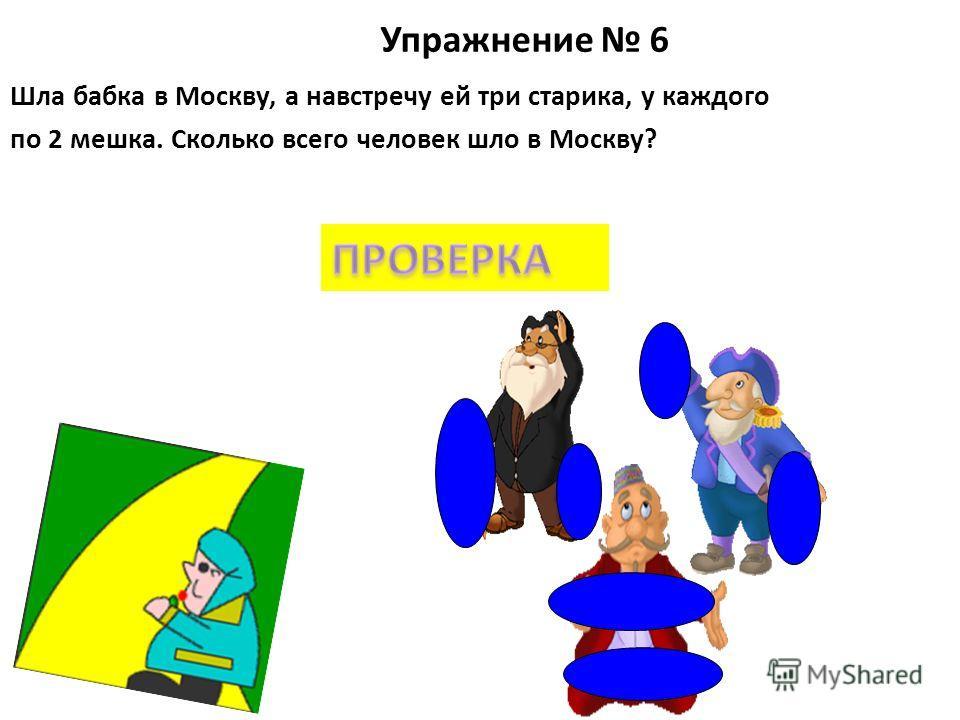 Упражнение 6 Шла бабка в Москву, а навстречу ей три старика, у каждого по 2 мешка. Сколько всего человек шло в Москву?