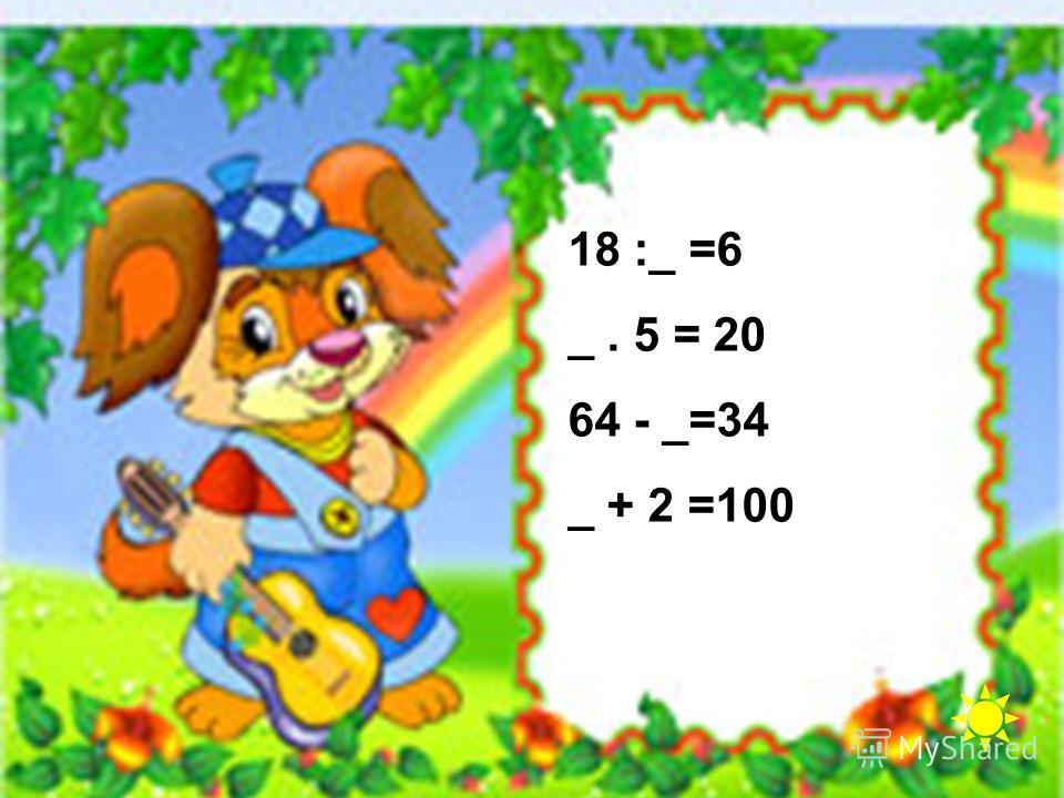 18 :_ =6 _. 5 = 20 64 - _=34 _ + 2 =100
