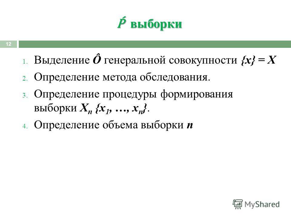 выборки выборки 12 1. Выделение Ô генеральной совокупности {x} = X 2. Определение метода обследования. 3. Определение процедуры формирования выборки X n {x 1, …, x n }. 4. Определение объема выборки n