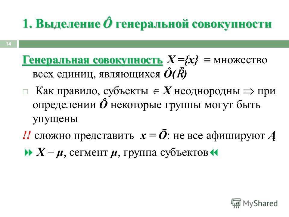 1. Выделение Ô генеральной совокупности 14 Генеральная совокупность Генеральная совокупность X ={x} множество всех единиц, являющихся Ô( Ȑ ) Как правило, субъекты X неоднородны при определении Ô некоторые группы могут быть упущены !! сложно представи