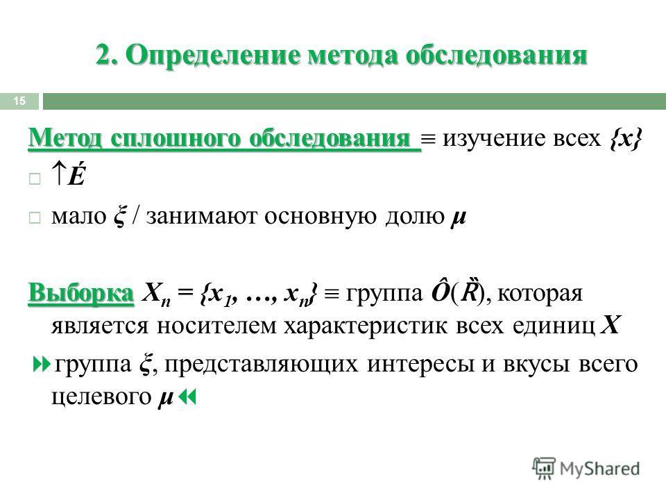 2. Определение метода обследования 15 Метод сплошного обследования Метод сплошного обследования изучение всех {x} É мало ξ / занимают основную долю μ Выборка Выборка X n = {x 1, …, x n } группа Ô( Ȑ ), которая является носителем характеристик всех ед