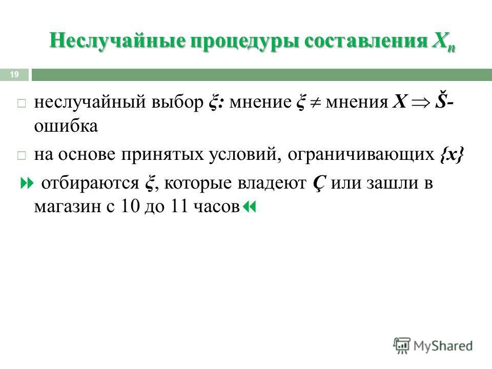 Неслучайные процедуры составления X n 19 неслучайный выбор ξ: мнение ξ мнения Х Š- ошибка на основе принятых условий, ограничивающих {x} отбираются ξ, которые владеют Ç или зашли в магазин с 10 до 11 часов