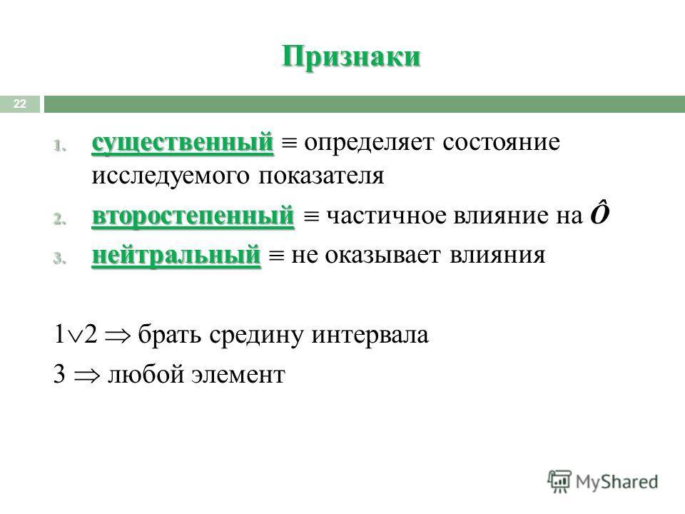 Признаки 22 1. существенный 1. существенный определяет состояние исследуемого показателя 2. второстепенный 2. второстепенный частичное влияние на Ô 3. нейтральный 3. нейтральный не оказывает влияния 1 2 брать средину интервала 3 любой элемент