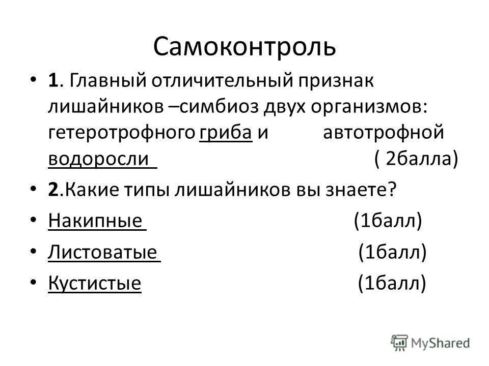 Самоконтроль 1. Главный отличительный признак лишайников –симбиоз двух организмов: гетеротрофного гриба и автотрофной водоросли ( 2балла) 2.Какие типы лишайников вы знаете? Накипные (1балл) Листоватые (1балл) Кустистые (1балл)