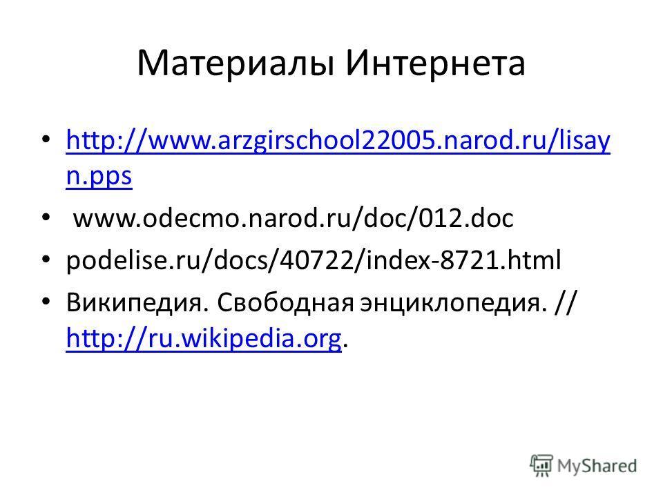 Материалы Интернета http://www.arzgirschool22005.narod.ru/lisay n.pps http://www.arzgirschool22005.narod.ru/lisay n.pps www.odecmo.narod.ru/doc/012.doc podelise.ru/docs/40722/index-8721.html Википедия. Свободная энциклопедия. // http://ru.wikipedia.o