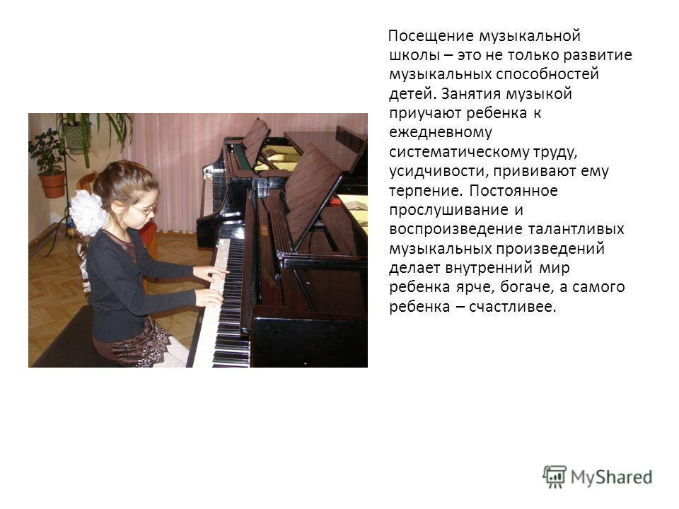 Посещение музыкальной школы – это не только развитие музыкальных способностей детей. Занятия музыкой приучают ребенка к ежедневному систематическому труду, усидчивости, прививают ему терпение. Постоянное прослушивание и воспроизведение талантливых му