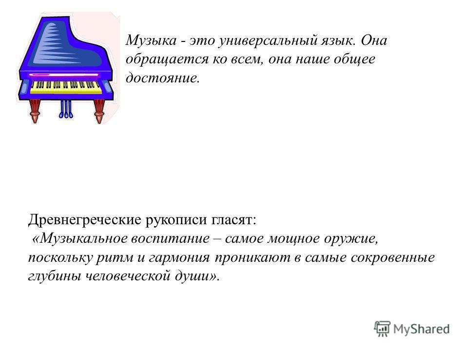 Музыка - это универсальный язык. Она обращается ко всем, она наше общее достояние. Древнегреческие рукописи гласят: «Музыкальное воспитание – самое мощное оружие, поскольку ритм и гармония проникают в самые сокровенные глубины человеческой души».