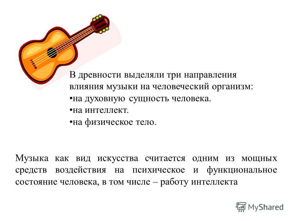 В древности выделяли три направления влияния музыки на человеческий организм: на духовную сущность человека. на интеллект. на физическое тело. Музыка как вид искусства считается одним из мощных средств воздействия на психическое и функциональное сост