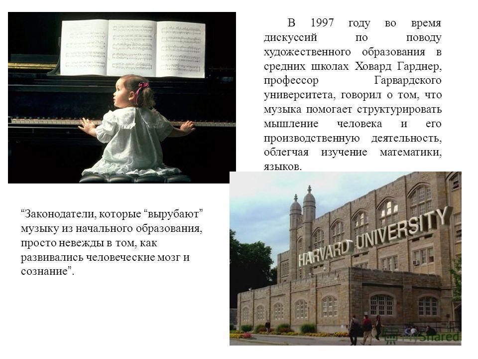 В 1997 году во время дискуссий по поводу художественного образования в средних школах Ховард Гарднер, профессор Гарвардского университета, говорил о том, что музыка помогает структурировать мышление человека и его производственную деятельность, облег