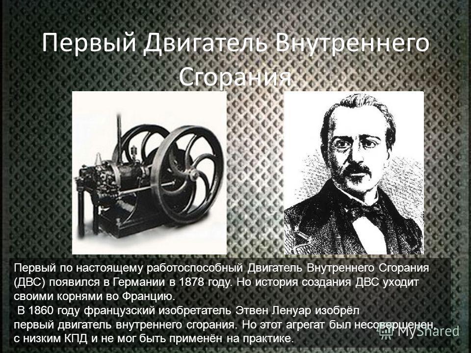 Первый Двигатель Внутреннего Сгорания Первый по настоящему работоспособный Двигатель Внутреннего Сгорания (ДВС) появился в Германии в 1878 году. Но история создания ДВС уходит своими корнями во Францию. В 1860 году французский изобретатель Этвен Лену