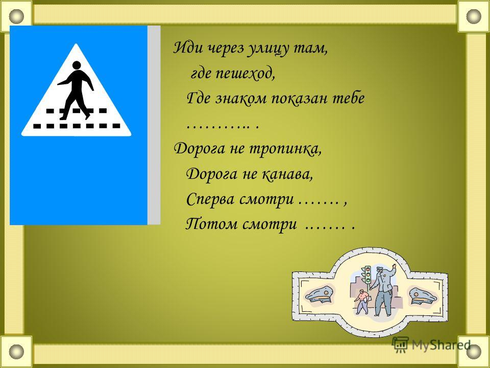 Иди через улицу там, где пешеход, Где знаком показан тебе ………... Дорога не тропинка, Дорога не канава, Сперва смотри ……., Потом смотри.…….