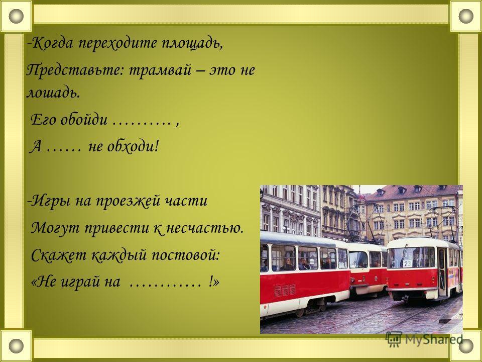 -Когда переходите площадь, Представьте: трамвай – это не лошадь. Его обойди ………., А …… не обходи! -Игры на проезжей части Могут привести к несчастью. Скажет каждый постовой: «Не играй на ………… !»