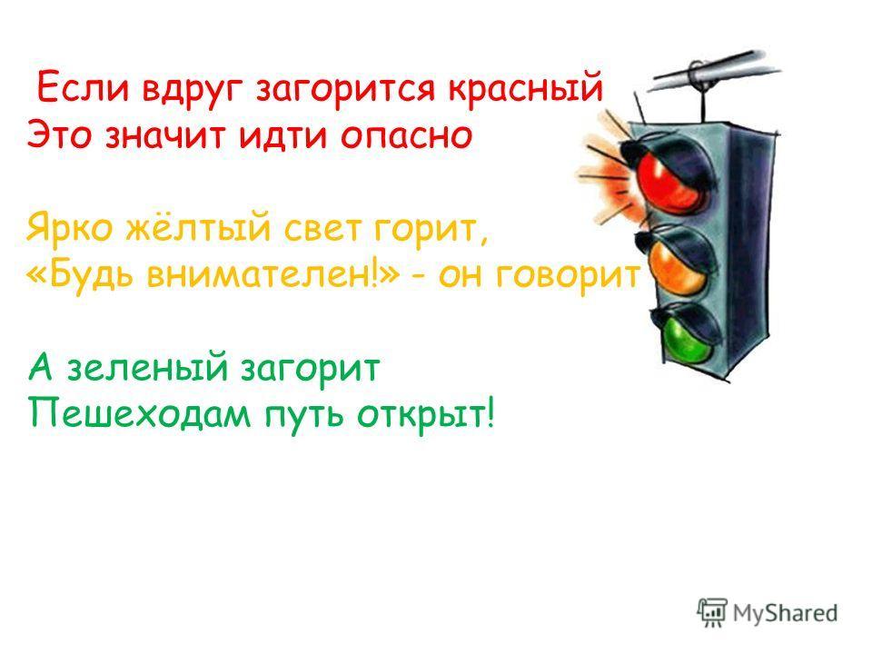 Если вдруг загорится красный Это значит идти опасно Ярко жёлтый свет горит, «Будь внимателен!» - он говорит А зеленый загорит Пешеходам путь открыт!