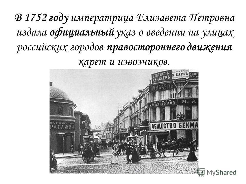 В 1752 году императрица Елизавета Петровна издала официальный указ о введении на улицах российских городов правостороннего движения карет и извозчиков.
