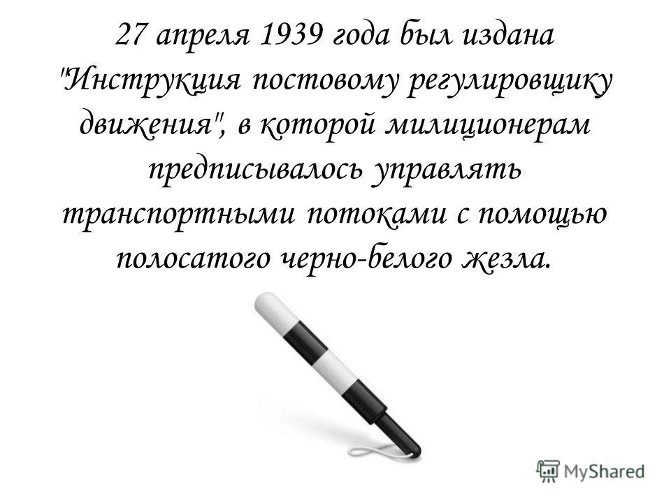 27 апреля 1939 года был издана Инструкция постовому регулировщику движения, в которой милиционерам предписывалось управлять транспортными потоками с помощью полосатого черно-белого жезла.