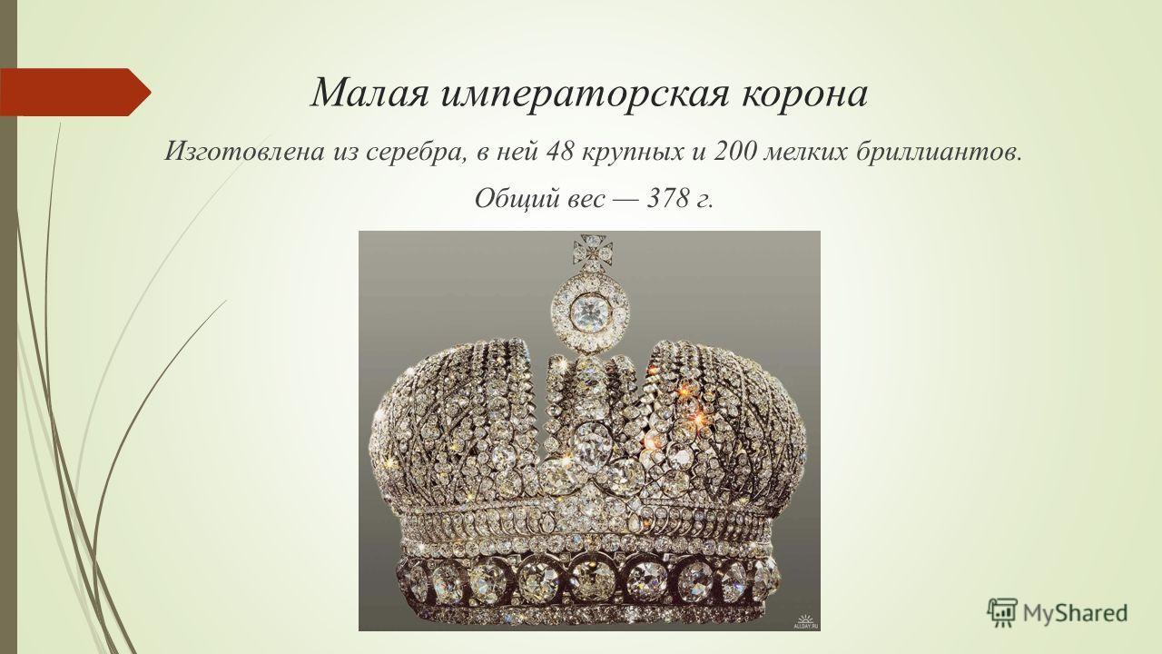 Малая императорская корона Изготовлена из серебра, в ней 48 крупных и 200 мелких бриллиантов. Общий вес 378 г.
