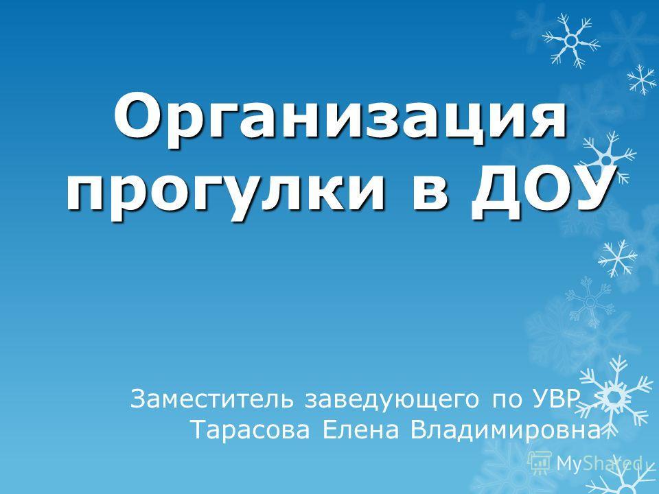 Организация прогулки в ДОУ Заместитель заведующего по УВР : Тарасова Елена Владимировна