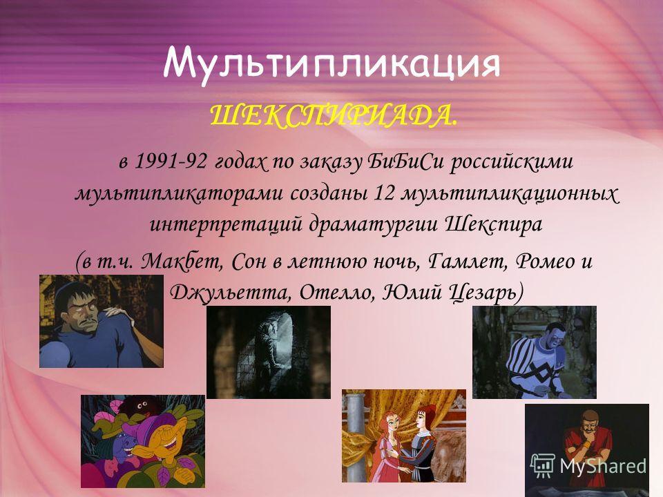 Мультипликация ШЕКСПИРИАДА. в 1991-92 годах по заказу БиБиСи российскими мультипликаторами созданы 12 мультипликационных интерпретаций драматургии Шекспира (в т.ч. Макбет, Сон в летнюю ночь, Гамлет, Ромео и Джульетта, Отелло, Юлий Цезарь)