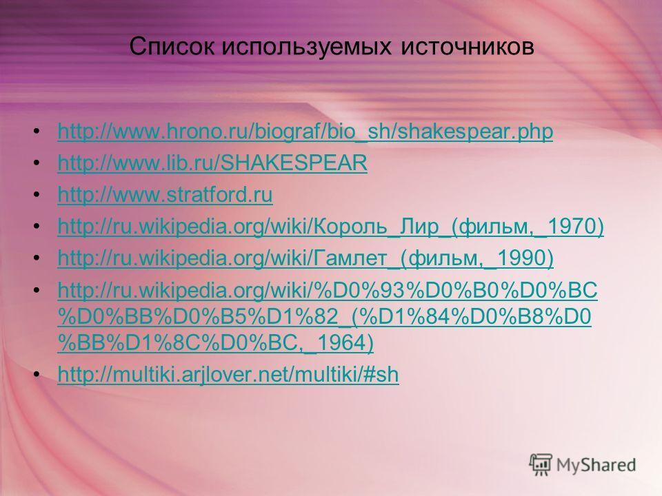 Список используемых источников http://www.hrono.ru/biograf/bio_sh/shakespear.php http://www.lib.ru/SHAKESPEAR http://www.stratford.ru http://ru.wikipedia.org/wiki/Король_Лир_(фильм,_1970)http://ru.wikipedia.org/wiki/Король_Лир_(фильм,_1970) http://ru