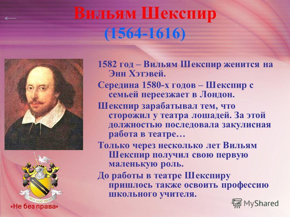 Вильям Шекспир (1564-1616) 1582 год – Вильям Шекспир женится на Энн Хэтэвей. Середина 1580-х годов – Шекспир с семьей переезжает в Лондон. Шекспир зарабатывал тем, что сторожил у театра лошадей. За этой должностью последовала закулисная работа в теат