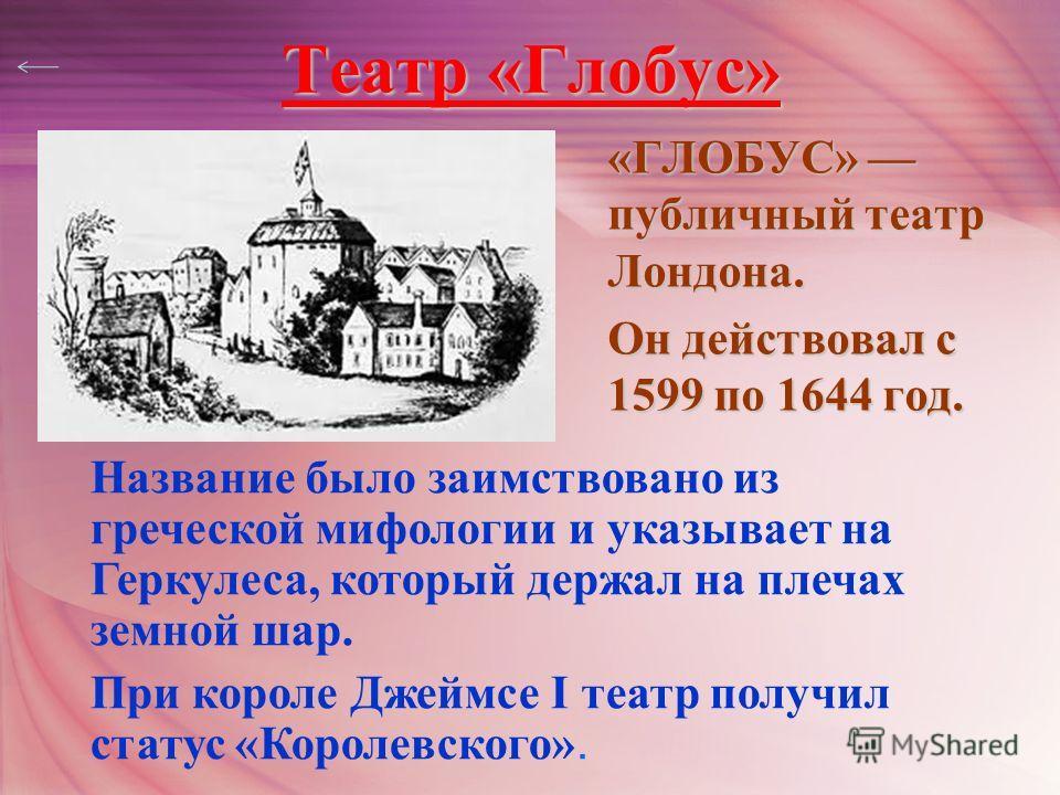 Театр «Глобус» «ГЛОБУС» публичный театр Лондона. Он действовал с 1599 по 1644 год. Название было заимствовано из греческой мифологии и указывает на Геркулеса, который держал на плечах земной шар. При короле Джеймсе I театр получил статус «Королевског