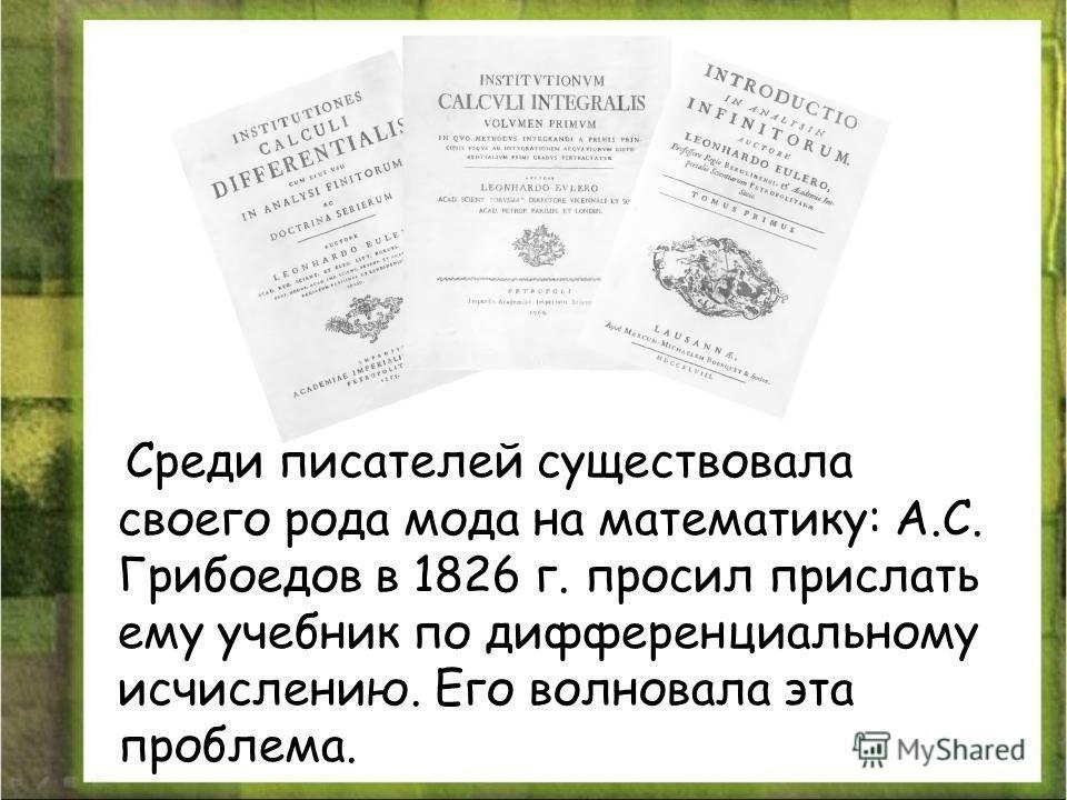 Среди писателей существовала своего рода мода на математику: А.С. Грибоедов в 1826 г. просил прислать ему учебник по дифференциальному исчислению. Его волновала эта проблема.