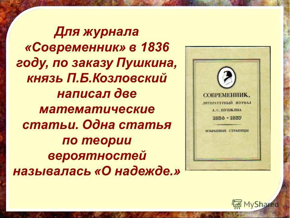 Для журнала «Современник» в 1836 году, по заказу Пушкина, князь П.Б.Козловский написал две математические статьи. Одна статья по теории вероятностей называлась «О надежде.»