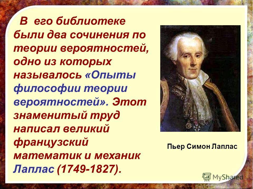 В его библиотеке были два сочинения по теории вероятностей, одно из которых называлось «Опыты философии теории вероятностей». Этот знаменитый труд написал великий французский математик и механик Лаплас (1749-1827). Пьер Симон Лаплас