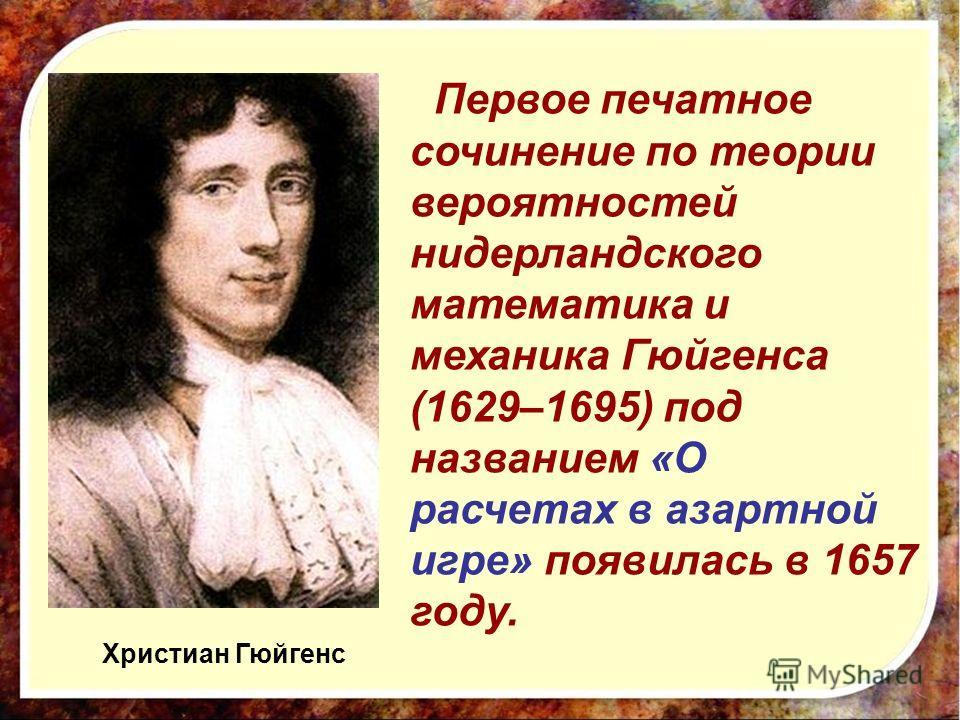 Первое печатное сочинение по теории вероятностей нидерландского математика и механика Гюйгенса (1629–1695) под названием «О расчетах в азартной игре» появилась в 1657 году. Христиан Гюйгенс