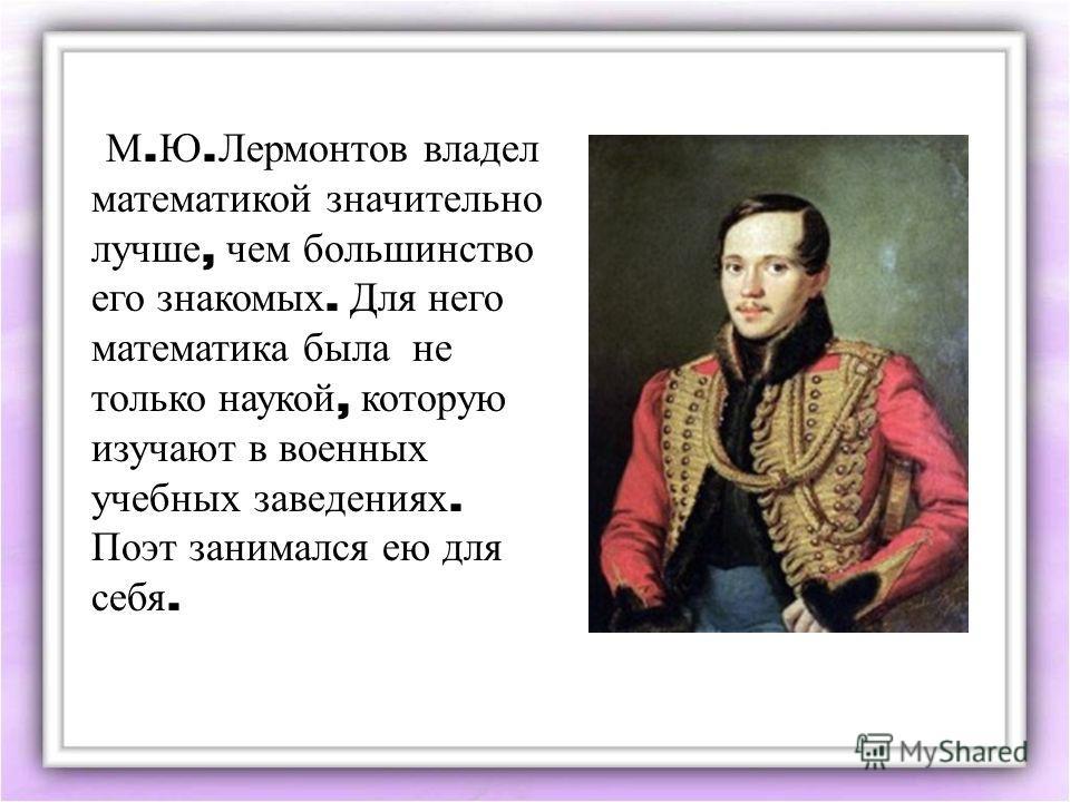М. Ю. Лермонтов владел математикой значительно лучше, чем большинство его знакомых. Для него математика была не только наукой, которую изучают в военных учебных заведениях. Поэт занимался ею для себя.