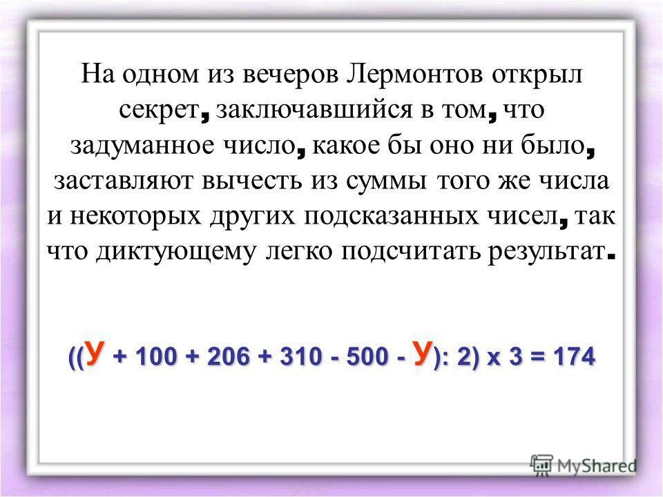 На одном из вечеров Лермонтов открыл секрет, заключавшийся в том, что задуманное число, какое бы оно ни было, заставляют вычесть из суммы того же числа и некоторых других подсказанных чисел, так что диктующему легко подсчитать результат. (( У + 100 +