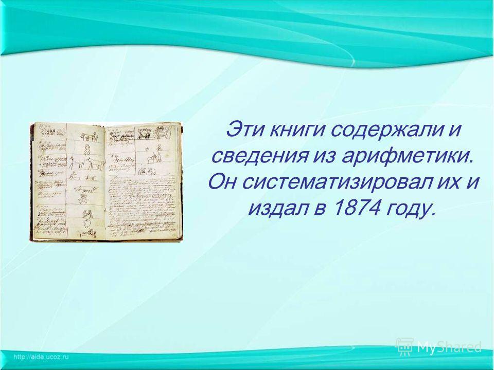 Эти книги содержали и сведения из арифметики. Он систематизировал их и издал в 1874 году.
