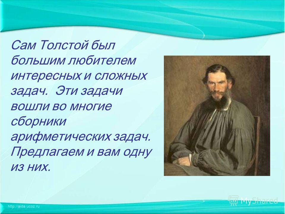 Сам Толстой был большим любителем интересных и сложных задач. Эти задачи вошли во многие сборники арифметических задач. Предлагаем и вам одну из них.